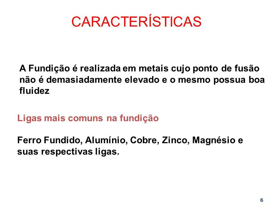 CARACTERÍSTICAS A Fundição é realizada em metais cujo ponto de fusão não é demasiadamente elevado e o mesmo possua boa fluidez.