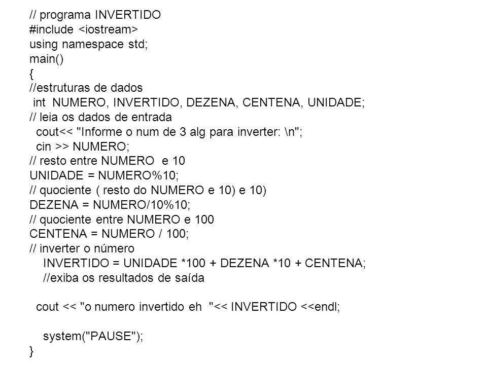 // programa INVERTIDO #include <iostream> using namespace std; main() { //estruturas de dados int NUMERO, INVERTIDO, DEZENA, CENTENA, UNIDADE; // leia os dados de entrada cout<< Informe o num de 3 alg para inverter: \n ; cin >> NUMERO; // resto entre NUMERO e 10 UNIDADE = NUMERO%10; // quociente ( resto do NUMERO e 10) e 10) DEZENA = NUMERO/10%10; // quociente entre NUMERO e 100 CENTENA = NUMERO / 100; // inverter o número INVERTIDO = UNIDADE *100 + DEZENA *10 + CENTENA; //exiba os resultados de saída cout << o numero invertido eh << INVERTIDO <<endl; system( PAUSE ); }