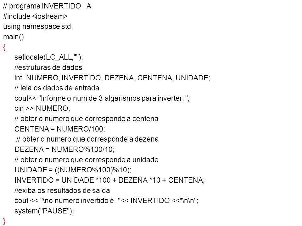 // programa INVERTIDO A #include <iostream> using namespace std; main() { setlocale(LC_ALL, ); //estruturas de dados int NUMERO, INVERTIDO, DEZENA, CENTENA, UNIDADE; // leia os dados de entrada cout<< Informe o num de 3 algarismos para inverter: ; cin >> NUMERO; // obter o numero que corresponde a centena CENTENA = NUMERO/100; // obter o numero que corresponde a dezena DEZENA = NUMERO%100/10; // obter o numero que corresponde a unidade UNIDADE = ((NUMERO%100)%10); INVERTIDO = UNIDADE *100 + DEZENA *10 + CENTENA; //exiba os resultados de saída cout << \no numero invertido é << INVERTIDO << \n\n ; system( PAUSE ); }