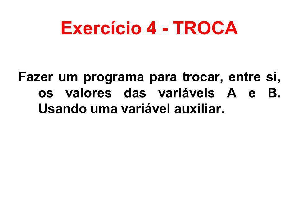 Exercício 4 - TROCA Fazer um programa para trocar, entre si, os valores das variáveis A e B.
