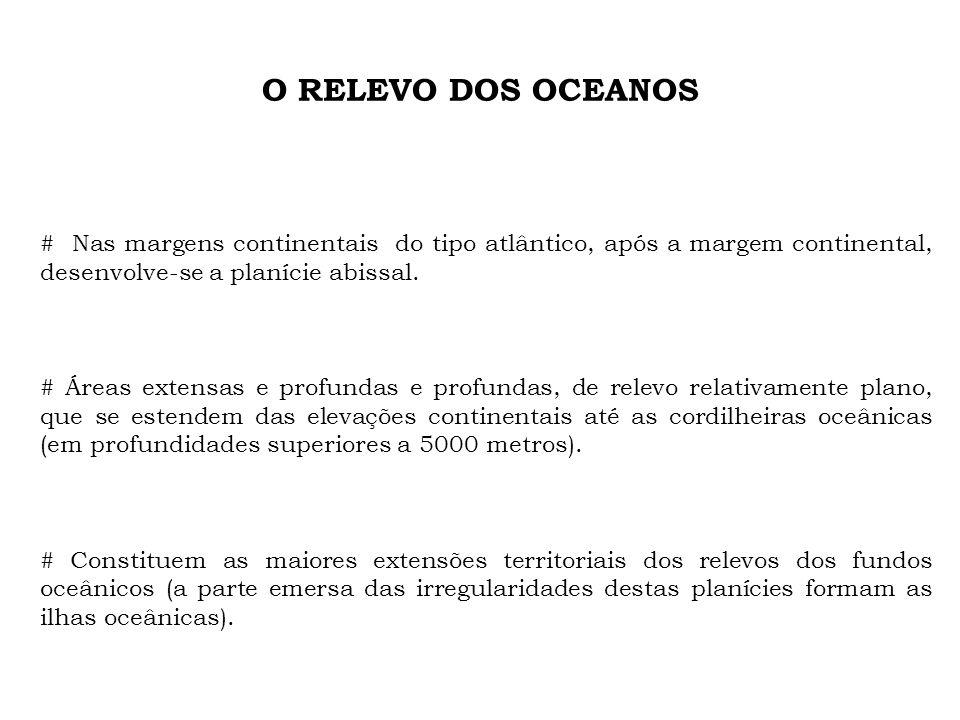 O RELEVO DOS OCEANOS # Nas margens continentais do tipo atlântico, após a margem continental, desenvolve-se a planície abissal.