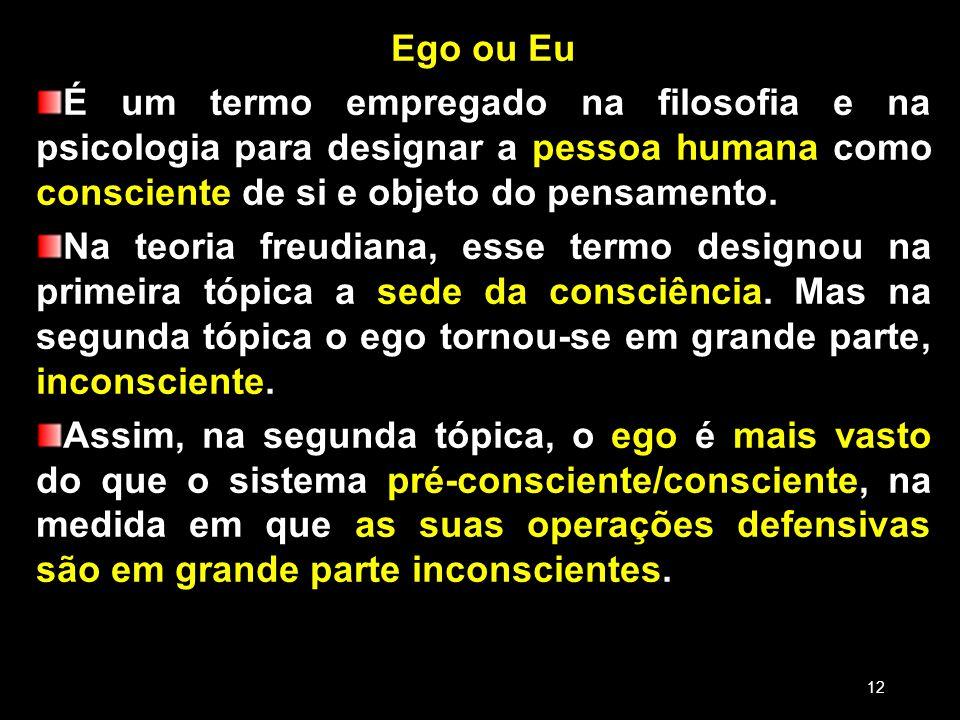 18/03/13 Ego ou Eu. É um termo empregado na filosofia e na psicologia para designar a pessoa humana como consciente de si e objeto do pensamento.