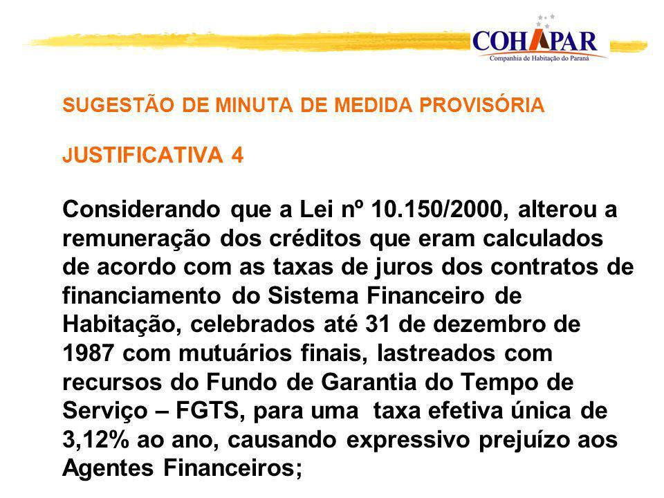 SUGESTÃO DE MINUTA DE MEDIDA PROVISÓRIA JUSTIFICATIVA 4 Considerando que a Lei nº 10.150/2000, alterou a remuneração dos créditos que eram calculados de acordo com as taxas de juros dos contratos de financiamento do Sistema Financeiro de Habitação, celebrados até 31 de dezembro de 1987 com mutuários finais, lastreados com recursos do Fundo de Garantia do Tempo de Serviço – FGTS, para uma taxa efetiva única de 3,12% ao ano, causando expressivo prejuízo aos Agentes Financeiros;