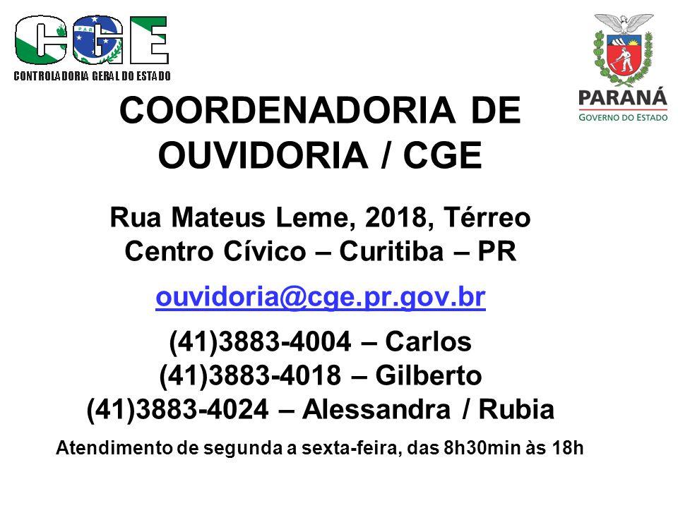 COORDENADORIA DE OUVIDORIA / CGE Rua Mateus Leme, 2018, Térreo Centro Cívico – Curitiba – PR ouvidoria@cge.pr.gov.br (41)3883-4004 – Carlos (41)3883-4018 – Gilberto (41)3883-4024 – Alessandra / Rubia Atendimento de segunda a sexta-feira, das 8h30min às 18h