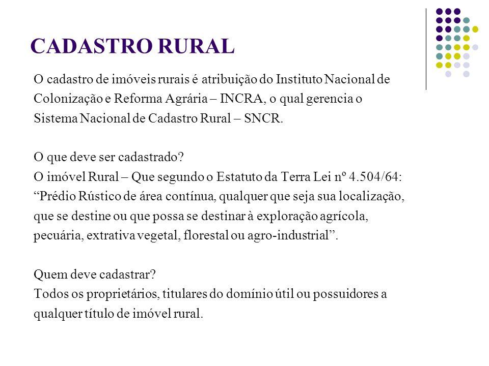 CADASTRO RURAL O cadastro de imóveis rurais é atribuição do Instituto Nacional de. Colonização e Reforma Agrária – INCRA, o qual gerencia o.