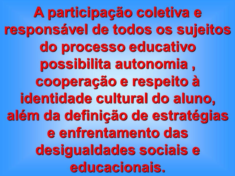 A participação coletiva e responsável de todos os sujeitos do processo educativo possibilita autonomia , cooperação e respeito à identidade cultural do aluno, além da definição de estratégias e enfrentamento das desigualdades sociais e educacionais.
