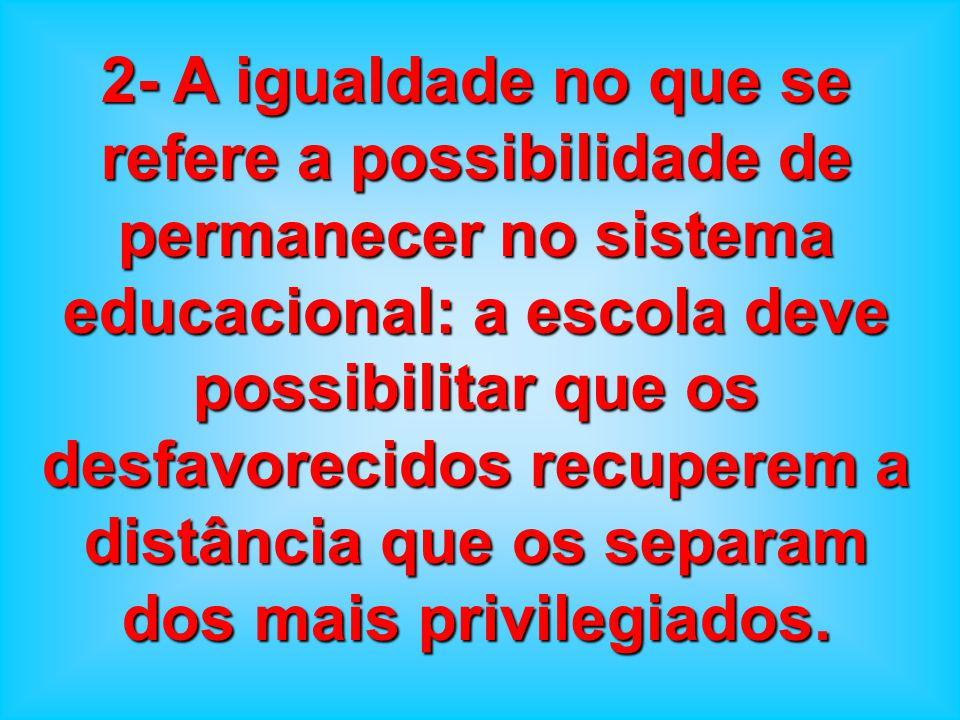 2- A igualdade no que se refere a possibilidade de permanecer no sistema educacional: a escola deve possibilitar que os desfavorecidos recuperem a distância que os separam dos mais privilegiados.