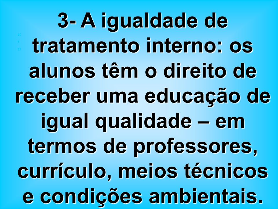3- A igualdade de tratamento interno: os alunos têm o direito de receber uma educação de igual qualidade – em termos de professores, currículo, meios técnicos e condições ambientais.