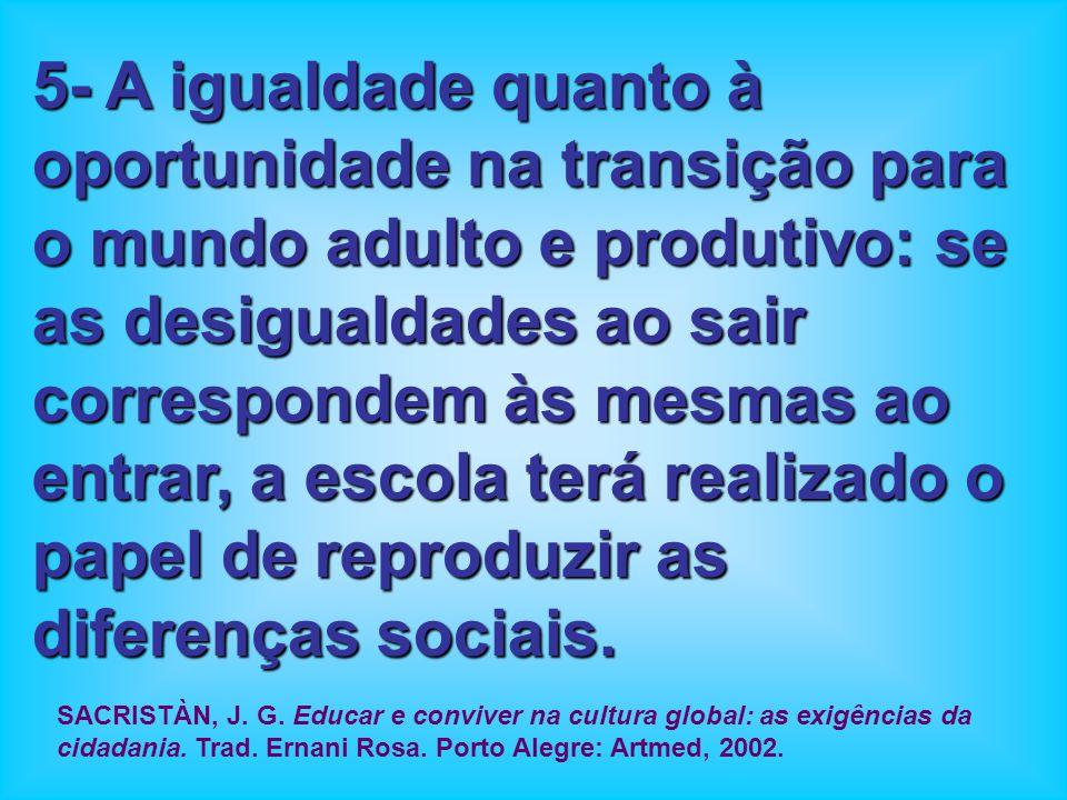5- A igualdade quanto à oportunidade na transição para o mundo adulto e produtivo: se as desigualdades ao sair correspondem às mesmas ao entrar, a escola terá realizado o papel de reproduzir as diferenças sociais.