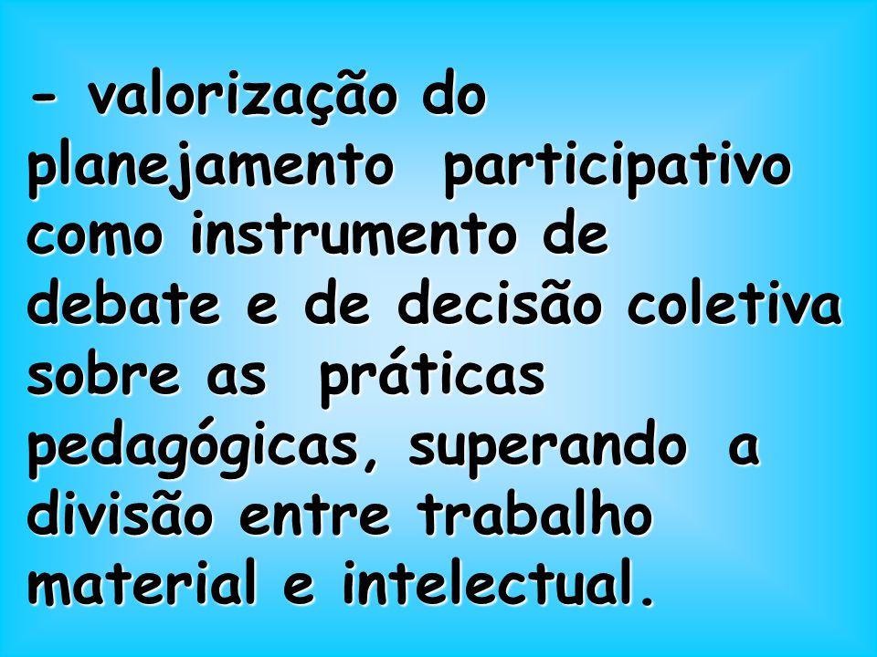- valorização do planejamento participativo como instrumento de debate e de decisão coletiva sobre as práticas pedagógicas, superando a divisão entre trabalho material e intelectual.