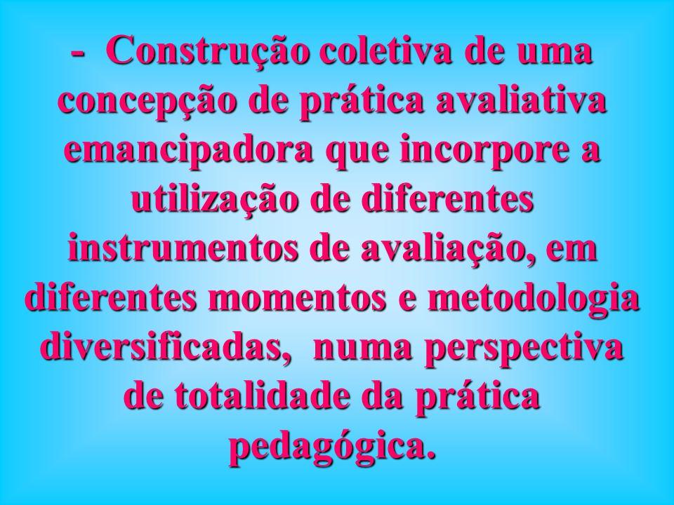 - Construção coletiva de uma concepção de prática avaliativa emancipadora que incorpore a utilização de diferentes instrumentos de avaliação, em diferentes momentos e metodologia diversificadas, numa perspectiva de totalidade da prática pedagógica.