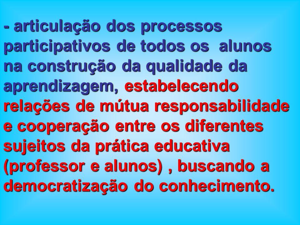 - articulação dos processos participativos de todos os alunos na construção da qualidade da aprendizagem, estabelecendo relações de mútua responsabilidade e cooperação entre os diferentes sujeitos da prática educativa (professor e alunos) , buscando a democratização do conhecimento.