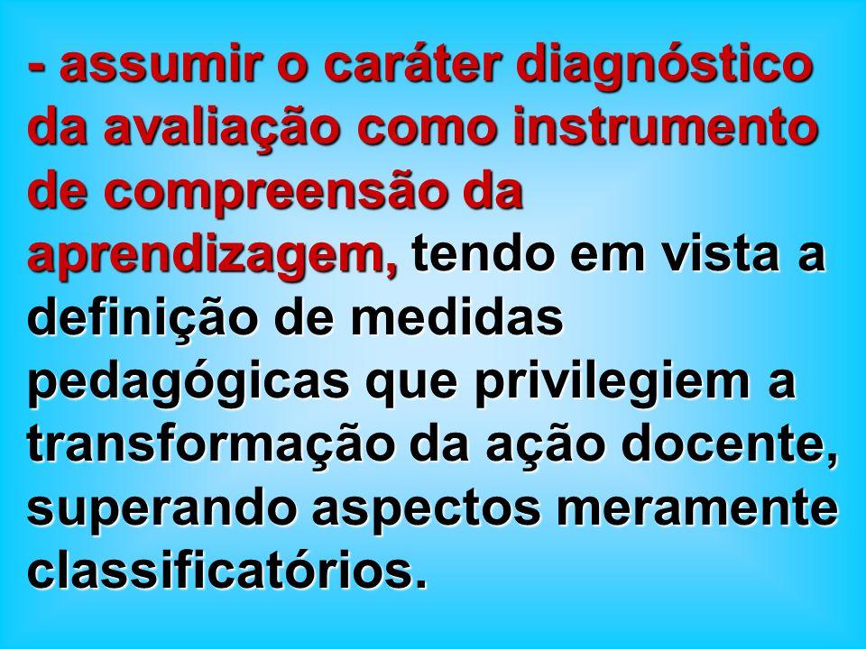 - assumir o caráter diagnóstico da avaliação como instrumento de compreensão da aprendizagem, tendo em vista a definição de medidas pedagógicas que privilegiem a transformação da ação docente, superando aspectos meramente classificatórios.