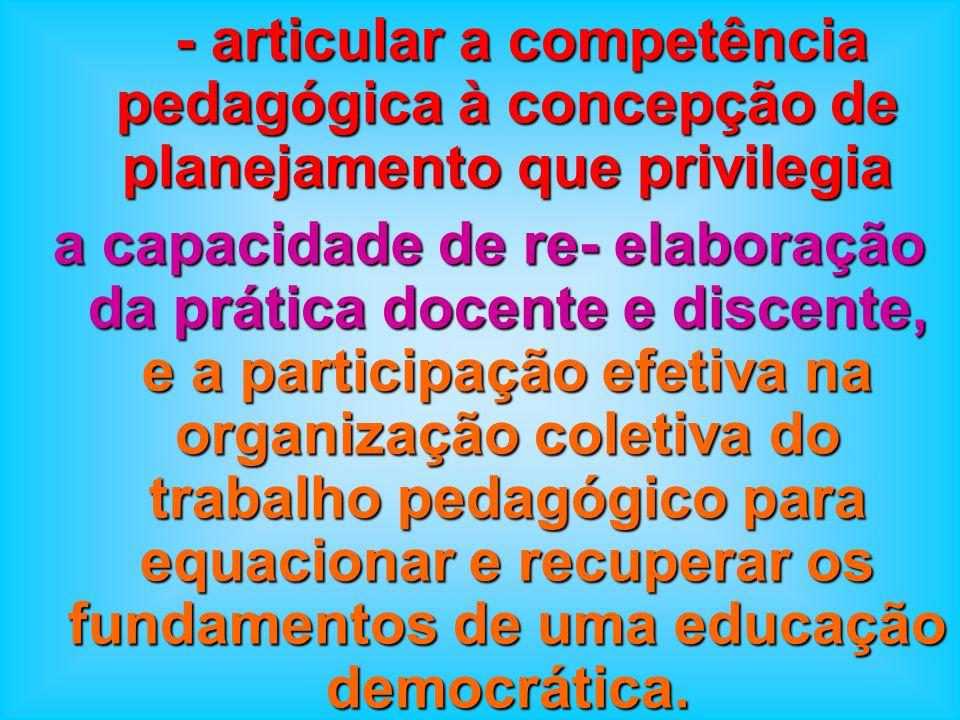 - articular a competência pedagógica à concepção de planejamento que privilegia