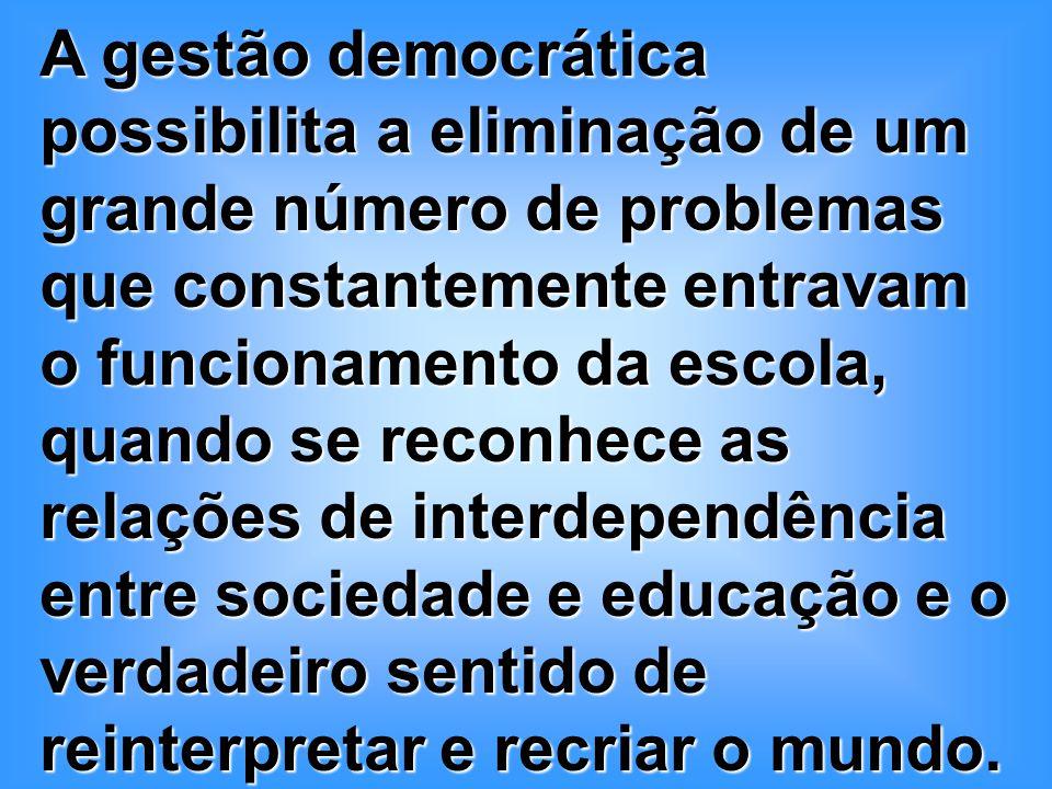A gestão democrática possibilita a eliminação de um grande número de problemas que constantemente entravam o funcionamento da escola, quando se reconhece as relações de interdependência entre sociedade e educação e o verdadeiro sentido de reinterpretar e recriar o mundo.