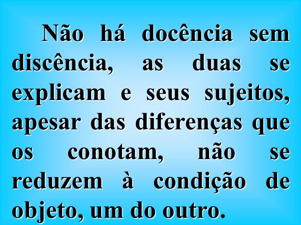 Não há docência sem discência, as duas se explicam e seus sujeitos, apesar das diferenças que os conotam, não se reduzem à condição de objeto, um do outro.