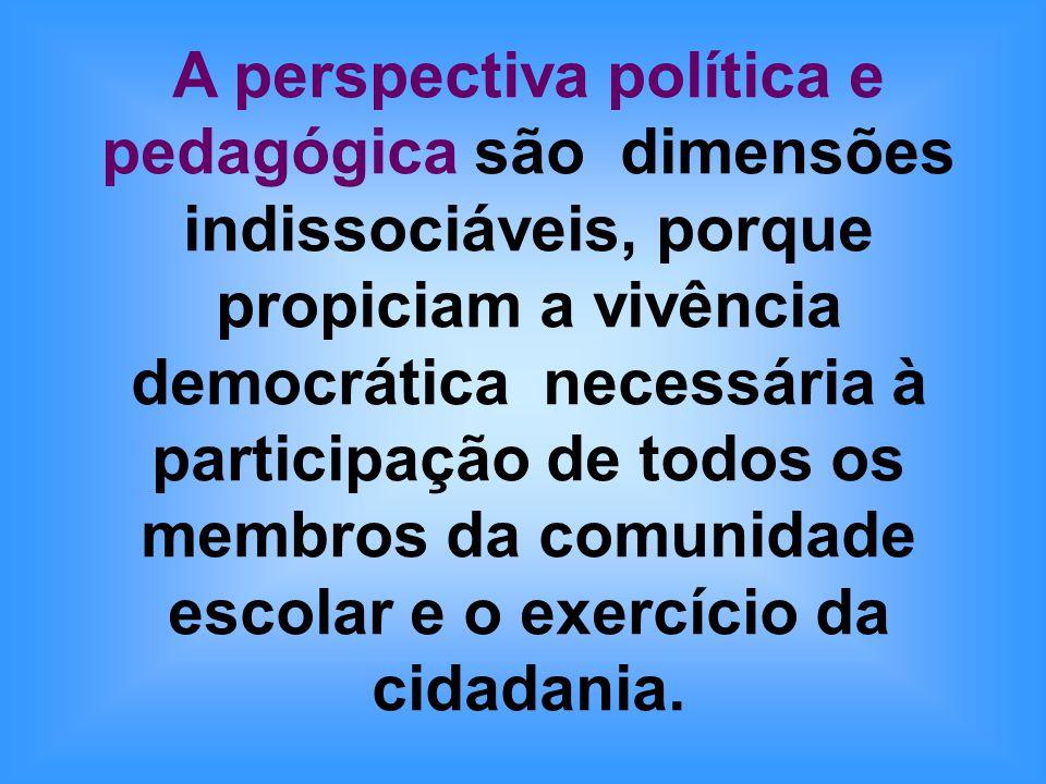A perspectiva política e pedagógica são dimensões indissociáveis, porque propiciam a vivência democrática necessária à participação de todos os membros da comunidade escolar e o exercício da cidadania.