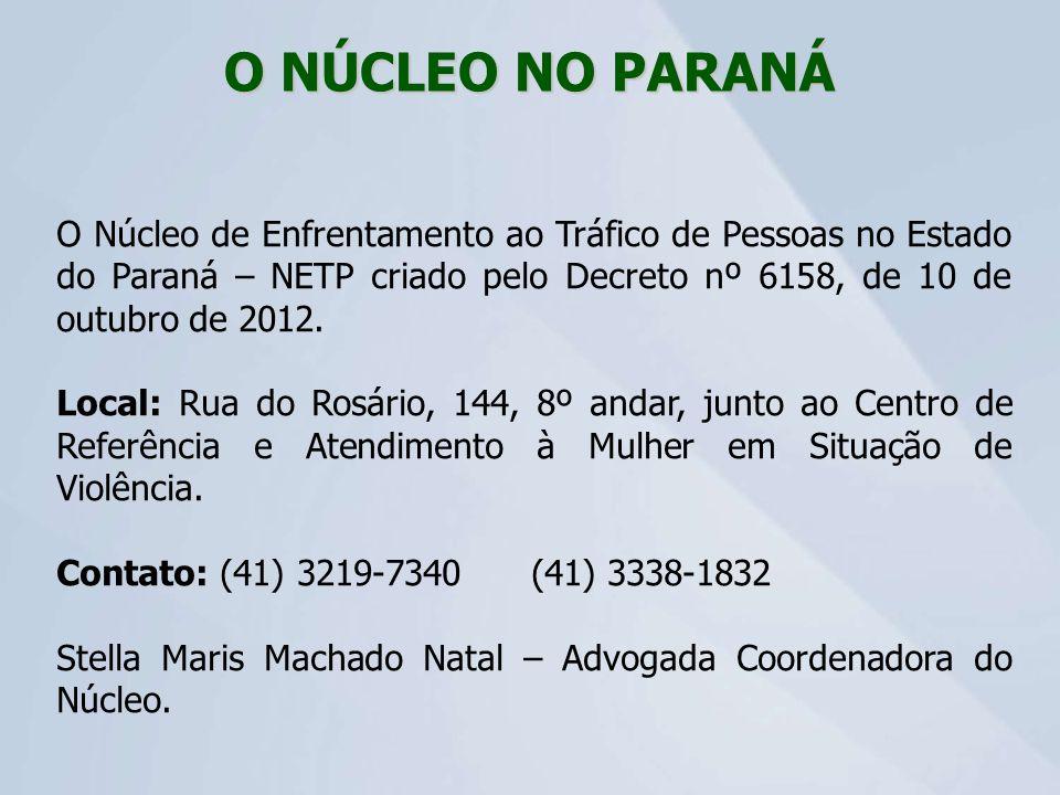O NÚCLEO NO PARANÁ O Núcleo de Enfrentamento ao Tráfico de Pessoas no Estado do Paraná – NETP criado pelo Decreto nº 6158, de 10 de outubro de 2012.