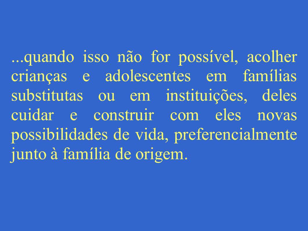 ...quando isso não for possível, acolher crianças e adolescentes em famílias substitutas ou em instituições, deles cuidar e construir com eles novas possibilidades de vida, preferencialmente junto à família de origem.
