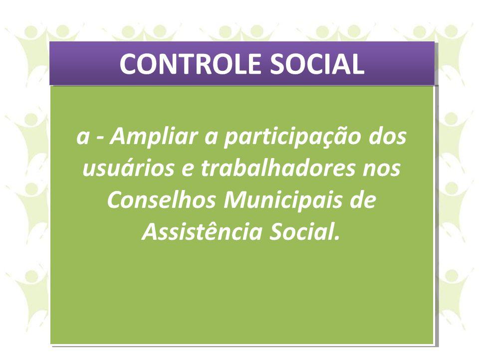 CONTROLE SOCIAL a - Ampliar a participação dos usuários e trabalhadores nos Conselhos Municipais de Assistência Social.