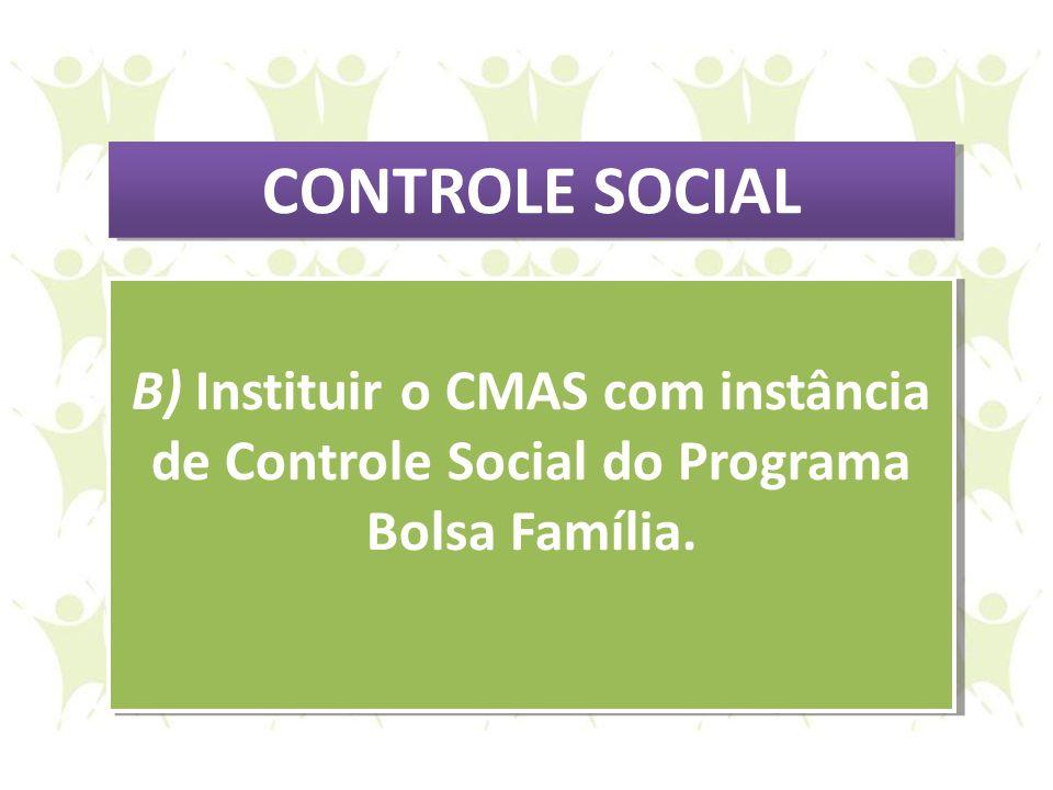 CONTROLE SOCIAL B) Instituir o CMAS com instância de Controle Social do Programa Bolsa Família.