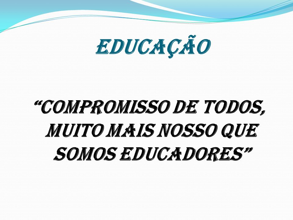 COMPROMISSO DE TODOS, MUITO MAIS NOSSO QUE SOMOS EDUCADORES