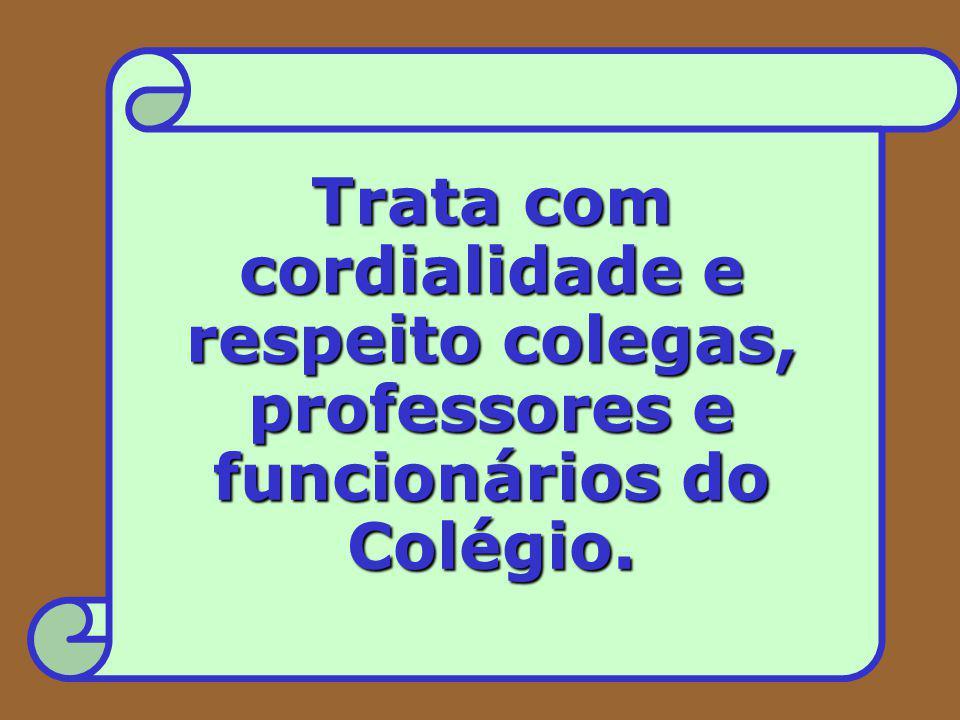 Trata com cordialidade e respeito colegas, professores e funcionários do Colégio.