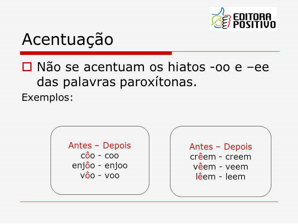 Acentuação Não se acentuam os hiatos -oo e –ee das palavras paroxítonas. Exemplos: Antes – Depois.