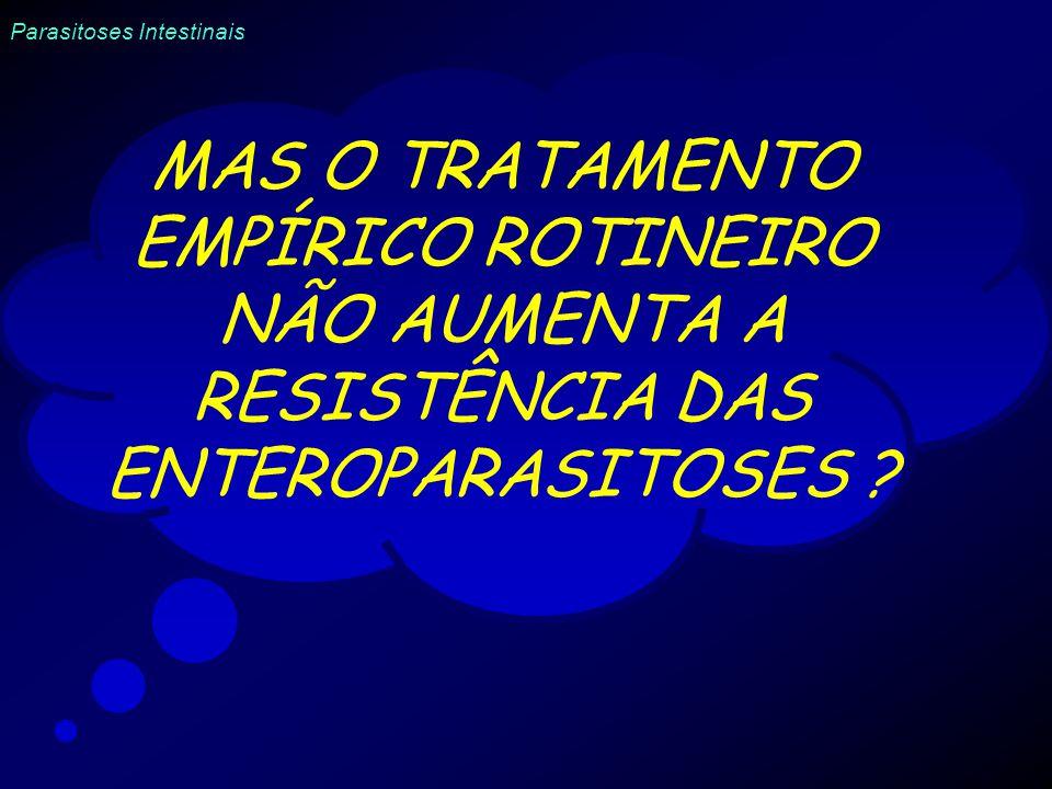 MAS O TRATAMENTO EMPÍRICO ROTINEIRO NÃO AUMENTA A RESISTÊNCIA DAS ENTEROPARASITOSES