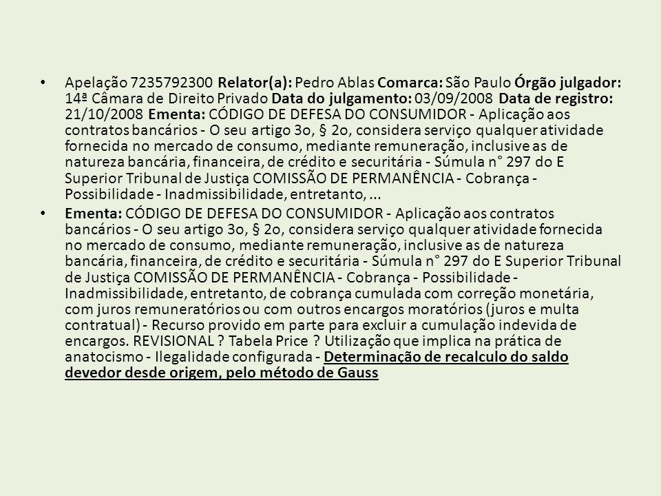 Apelação 7235792300 Relator(a): Pedro Ablas Comarca: São Paulo Órgão julgador: 14ª Câmara de Direito Privado Data do julgamento: 03/09/2008 Data de registro: 21/10/2008 Ementa: CÓDIGO DE DEFESA DO CONSUMIDOR - Aplicação aos contratos bancários - O seu artigo 3o, § 2o, considera serviço qualquer atividade fornecida no mercado de consumo, mediante remuneração, inclusive as de natureza bancária, financeira, de crédito e securitária - Súmula n° 297 do E Superior Tribunal de Justiça COMISSÃO DE PERMANÊNCIA - Cobrança - Possibilidade - Inadmissibilidade, entretanto, ...