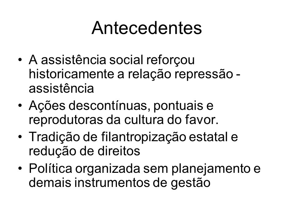 Antecedentes A assistência social reforçou historicamente a relação repressão - assistência.
