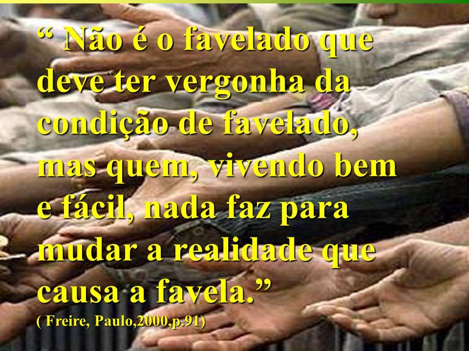 Não é o favelado que deve ter vergonha da condição de favelado, mas quem, vivendo bem e fácil, nada faz para mudar a realidade que causa a favela. ( Freire, Paulo,2000,p.91)