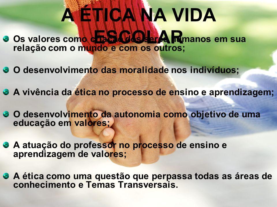 A ÉTICA NA VIDA ESCOLAR Os valores como criação dos seres humanos em sua relação com o mundo e com os outros;
