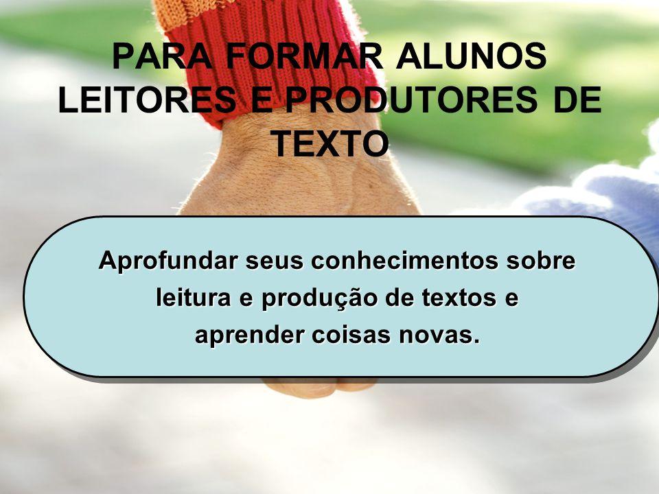 PARA FORMAR ALUNOS LEITORES E PRODUTORES DE TEXTO