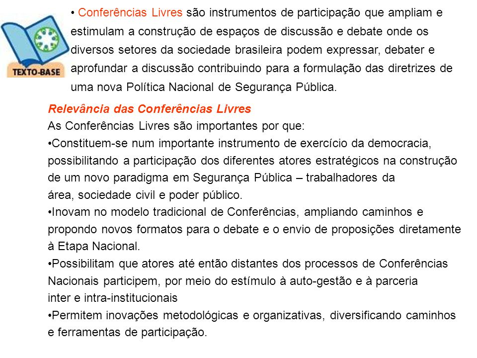Conferências Livres são instrumentos de participação que ampliam e estimulam a construção de espaços de discussão e debate onde os diversos setores da sociedade brasileira podem expressar, debater e aprofundar a discussão contribuindo para a formulação das diretrizes de uma nova Política Nacional de Segurança Pública.