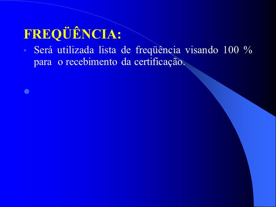 FREQÜÊNCIA: Será utilizada lista de freqüência visando 100 % para o recebimento da certificação.