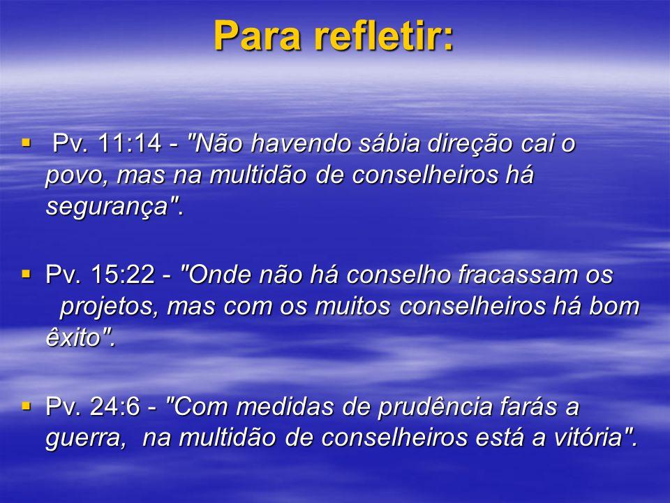Para refletir: Pv. 11:14 - Não havendo sábia direção cai o povo, mas na multidão de conselheiros há segurança .
