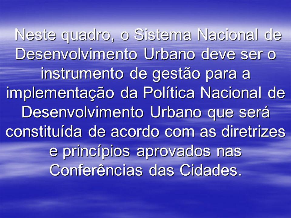 Neste quadro, o Sistema Nacional de Desenvolvimento Urbano deve ser o instrumento de gestão para a implementação da Política Nacional de Desenvolvimento Urbano que será constituída de acordo com as diretrizes e princípios aprovados nas Conferências das Cidades.