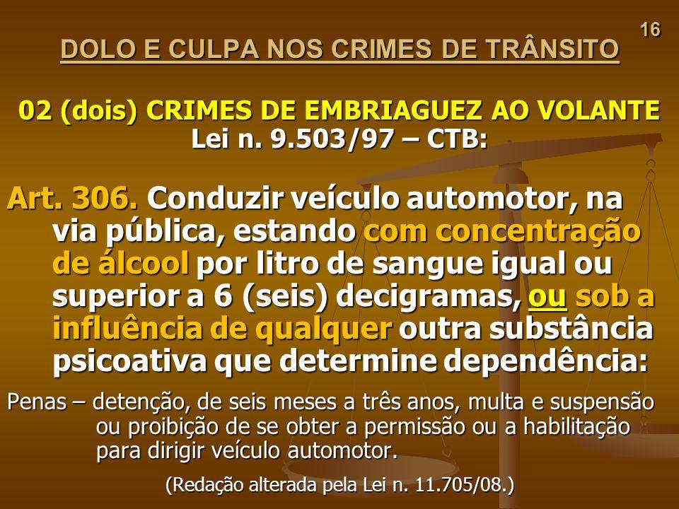 16 DOLO E CULPA NOS CRIMES DE TRÂNSITO. 02 (dois) CRIMES DE EMBRIAGUEZ AO VOLANTE. Lei n. 9.503/97 – CTB: