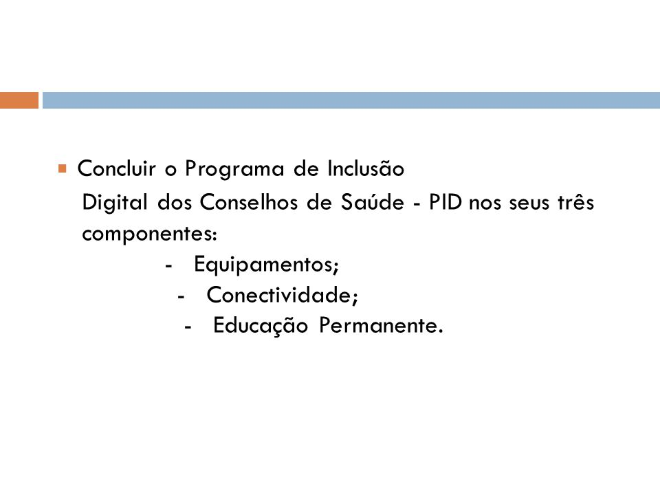 ■ Concluir o Programa de Inclusão Digital dos Conselhos de Saúde - PID nos seus três componentes: - Equipamentos; - Conectividade; - Educação Permanente.
