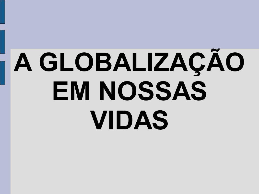 A GLOBALIZAÇÃO EM NOSSAS VIDAS