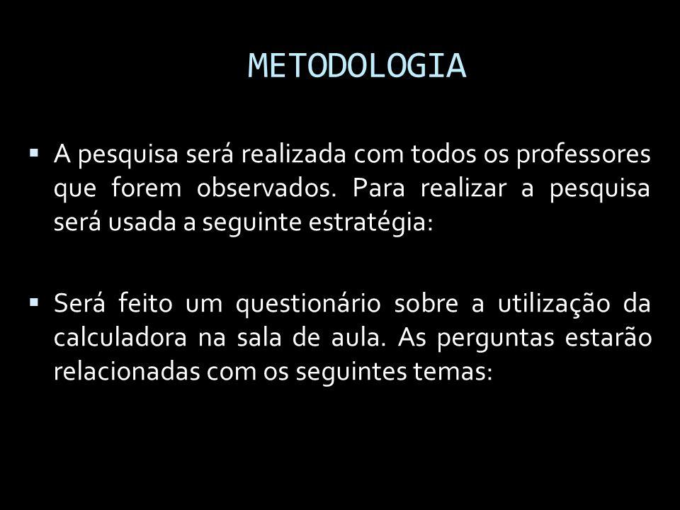 METODOLOGIA A pesquisa será realizada com todos os professores que forem observados. Para realizar a pesquisa será usada a seguinte estratégia: