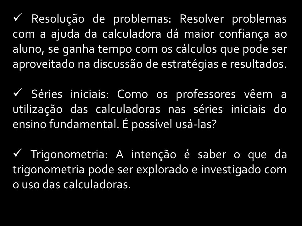 Resolução de problemas: Resolver problemas com a ajuda da calculadora dá maior confiança ao aluno, se ganha tempo com os cálculos que pode ser aproveitado na discussão de estratégias e resultados.