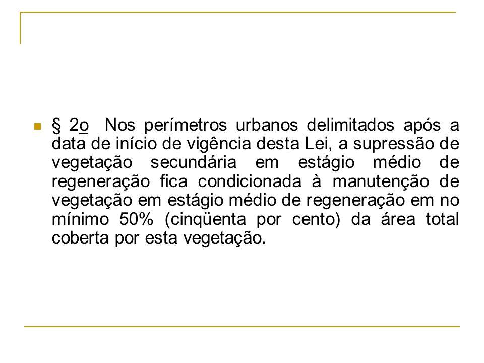 § 2o Nos perímetros urbanos delimitados após a data de início de vigência desta Lei, a supressão de vegetação secundária em estágio médio de regeneração fica condicionada à manutenção de vegetação em estágio médio de regeneração em no mínimo 50% (cinqüenta por cento) da área total coberta por esta vegetação.