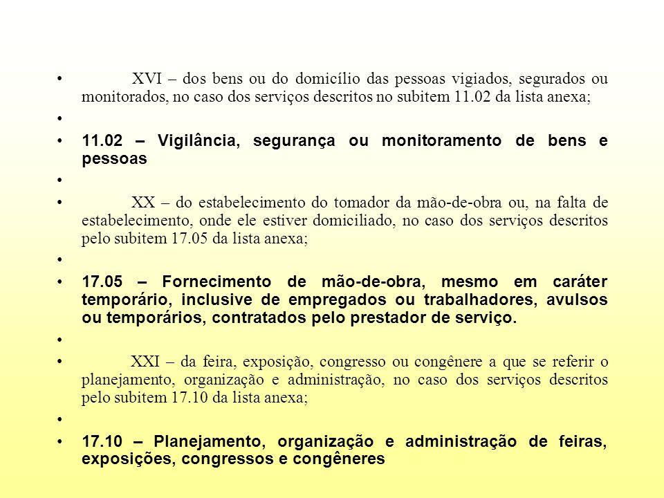 XVI – dos bens ou do domicílio das pessoas vigiados, segurados ou monitorados, no caso dos serviços descritos no subitem 11.02 da lista anexa;