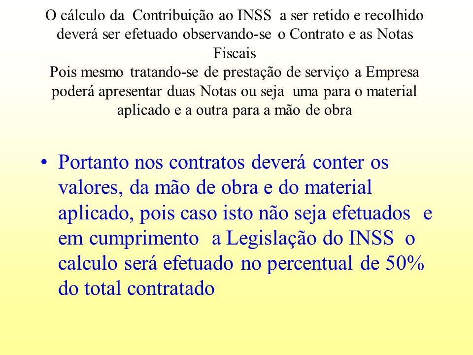 O cálculo da Contribuição ao INSS a ser retido e recolhido deverá ser efetuado observando-se o Contrato e as Notas Fiscais Pois mesmo tratando-se de prestação de serviço a Empresa poderá apresentar duas Notas ou seja uma para o material aplicado e a outra para a mão de obra