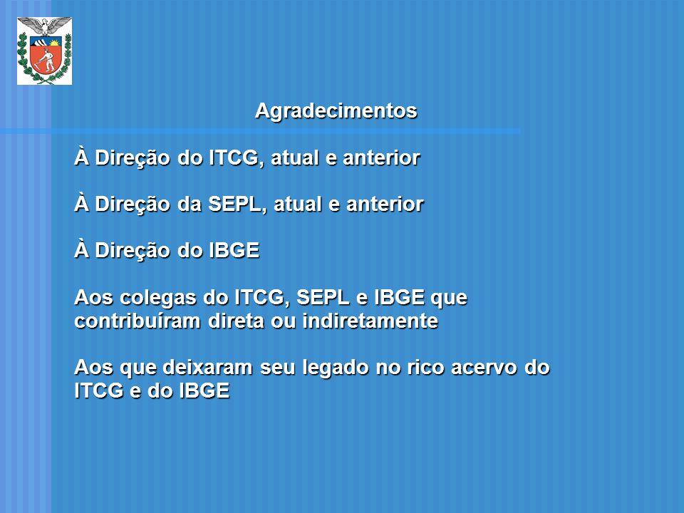 Agradecimentos À Direção do ITCG, atual e anterior. À Direção da SEPL, atual e anterior. À Direção do IBGE.