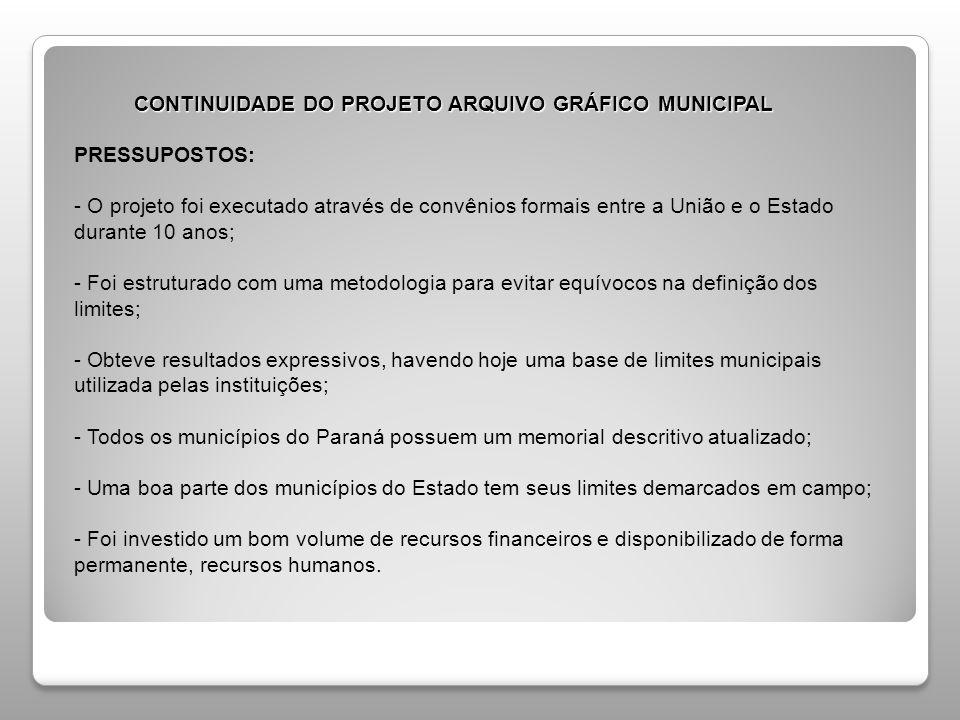 CONTINUIDADE DO PROJETO ARQUIVO GRÁFICO MUNICIPAL PRESSUPOSTOS: - O projeto foi executado através de convênios formais entre a União e o Estado durante 10 anos; - Foi estruturado com uma metodologia para evitar equívocos na definição dos limites; - Obteve resultados expressivos, havendo hoje uma base de limites municipais utilizada pelas instituições; - Todos os municípios do Paraná possuem um memorial descritivo atualizado; - Uma boa parte dos municípios do Estado tem seus limites demarcados em campo; - Foi investido um bom volume de recursos financeiros e disponibilizado de forma permanente, recursos humanos.