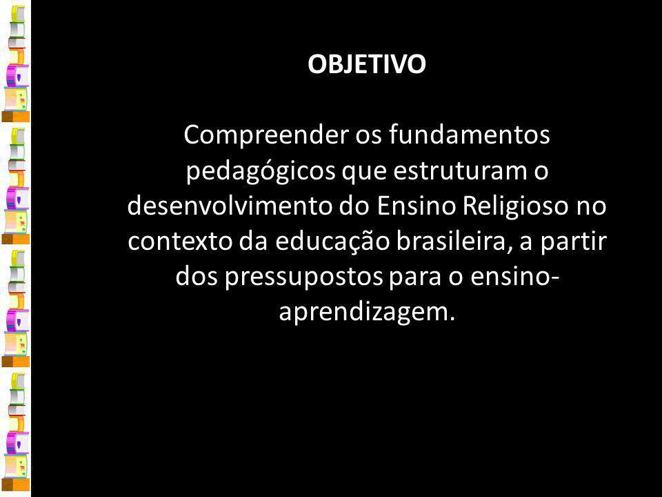 OBJETIVO Compreender os fundamentos pedagógicos que estruturam o desenvolvimento do Ensino Religioso no contexto da educação brasileira, a partir dos pressupostos para o ensino-aprendizagem.