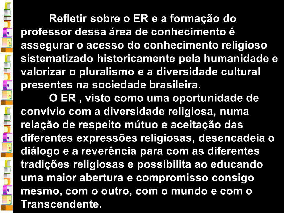 Refletir sobre o ER e a formação do professor dessa área de conhecimento é assegurar o acesso do conhecimento religioso sistematizado historicamente pela humanidade e valorizar o pluralismo e a diversidade cultural presentes na sociedade brasileira.